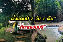 เที่ยวตั้งแคมป์ 2 วัน 1 คืน กับแก๊งเพื่อน 7 คน ที่กาญจนบุรี